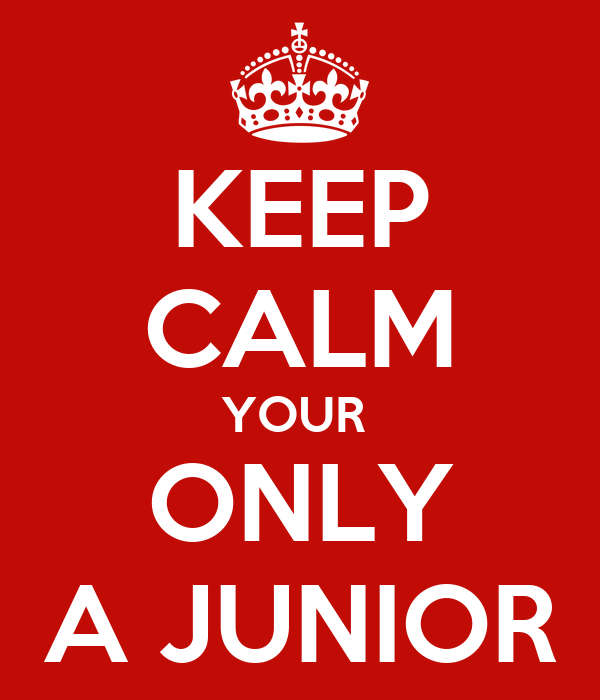 KEEP CALM YOUR  ONLY A JUNIOR