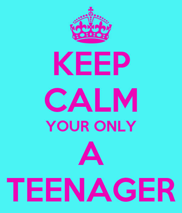KEEP CALM YOUR ONLY A TEENAGER