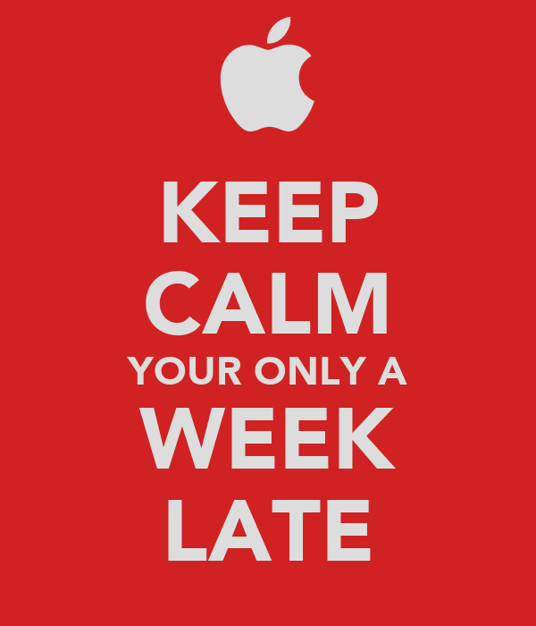 KEEP CALM YOUR ONLY A WEEK LATE