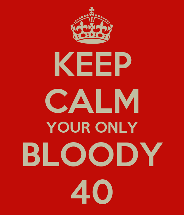 KEEP CALM YOUR ONLY BLOODY 40