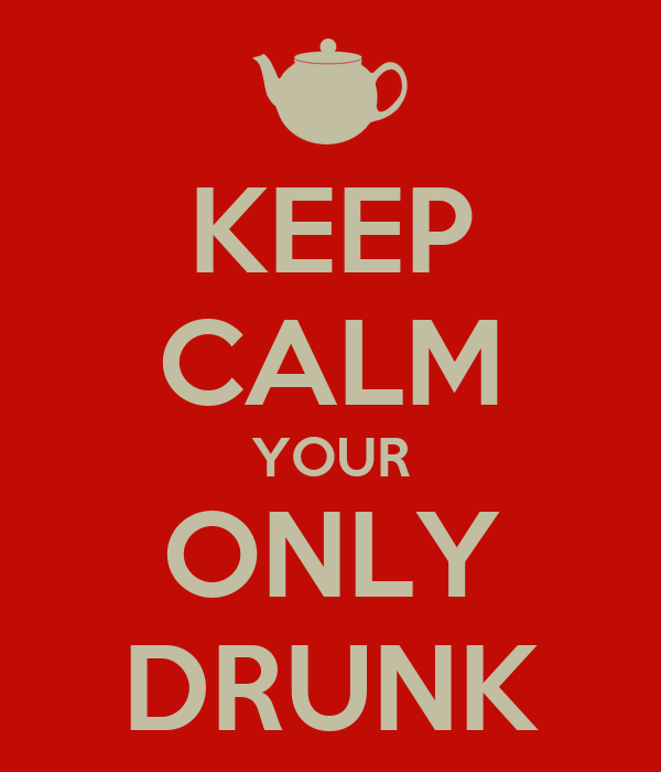 KEEP CALM YOUR ONLY DRUNK