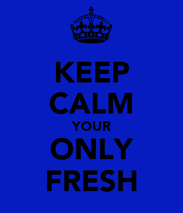 KEEP CALM YOUR ONLY FRESH