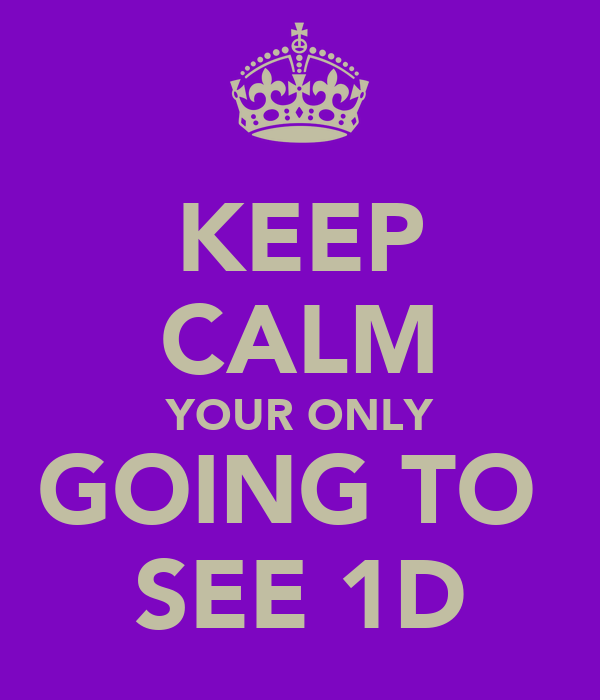 KEEP CALM YOUR ONLY GOING TO  SEE 1D