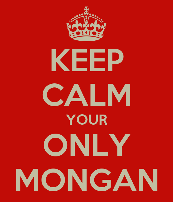 KEEP CALM YOUR ONLY MONGAN