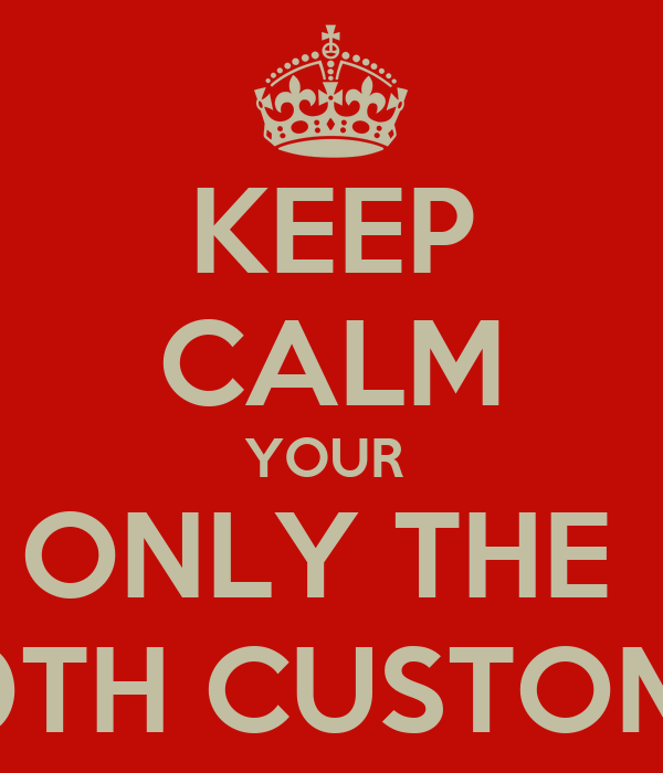 KEEP CALM YOUR  ONLY THE  100TH CUSTOMER