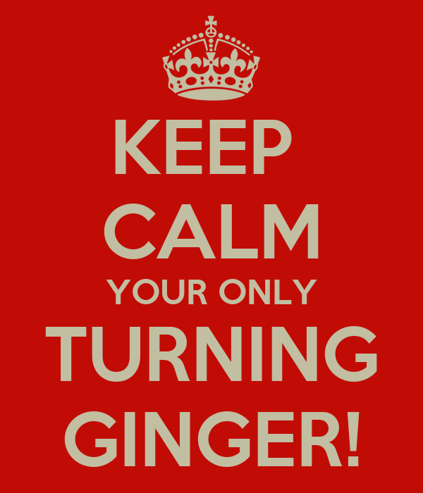 KEEP  CALM YOUR ONLY TURNING GINGER!