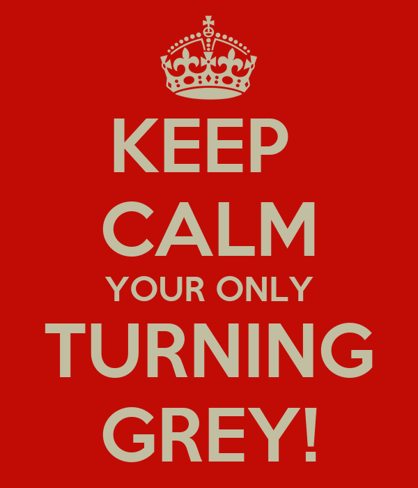 KEEP  CALM YOUR ONLY TURNING GREY!
