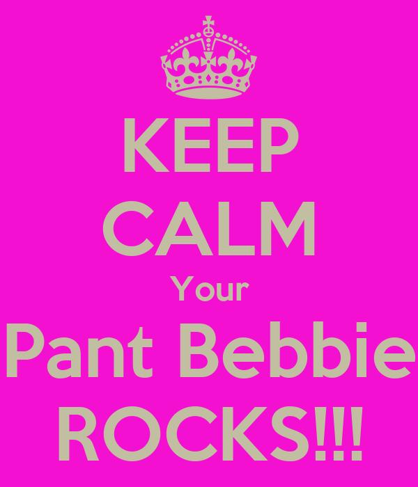 KEEP CALM Your Pant Bebbie ROCKS!!!