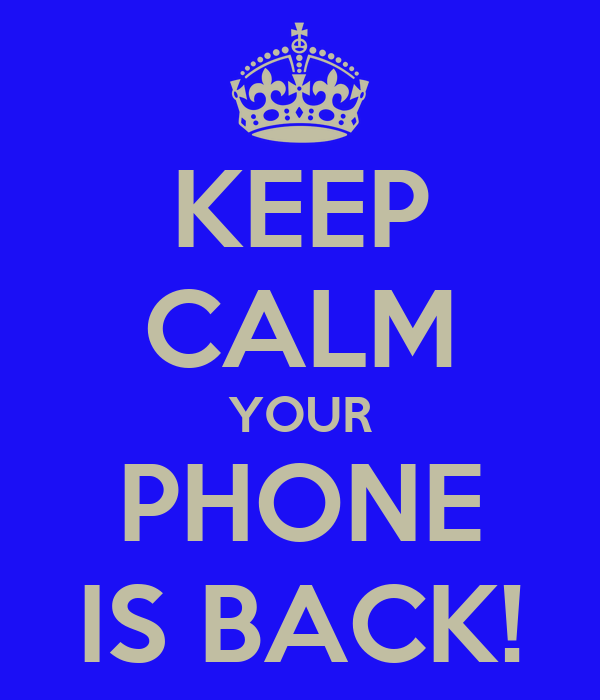 KEEP CALM YOUR PHONE IS BACK!