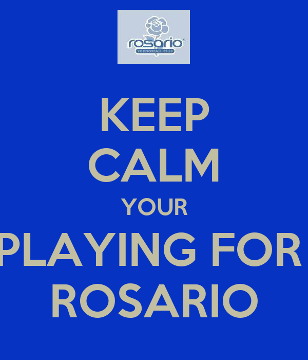 KEEP CALM YOUR PLAYING FOR  ROSARIO