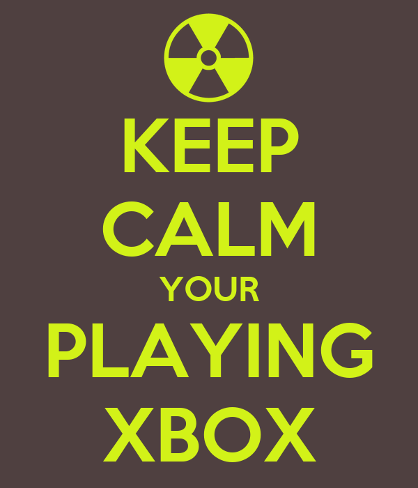 KEEP CALM YOUR PLAYING XBOX