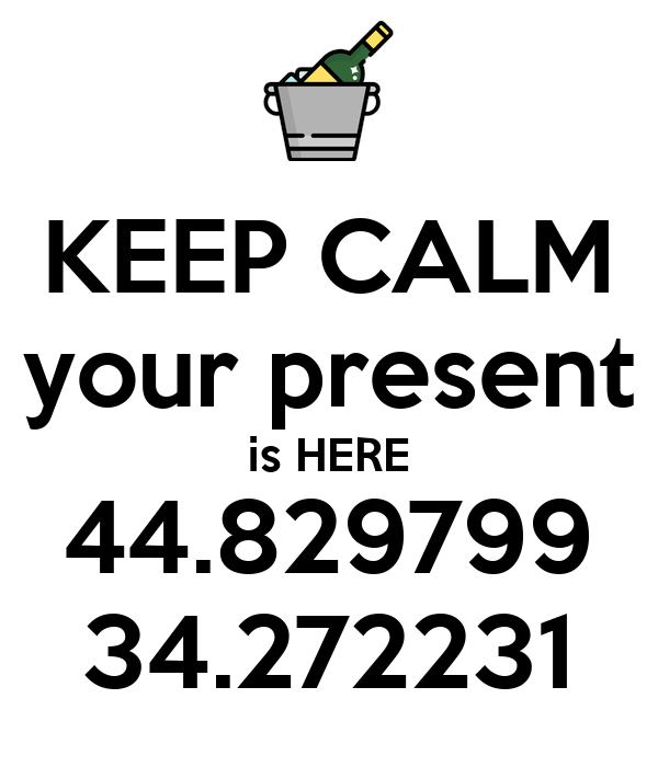 KEEP CALM your present is HERE 44.829799 34.272231