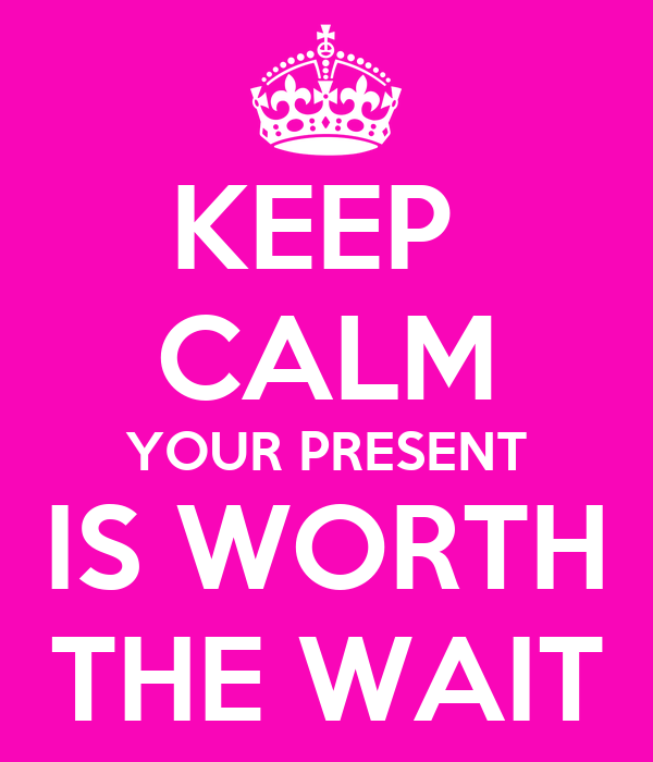 KEEP  CALM YOUR PRESENT IS WORTH THE WAIT