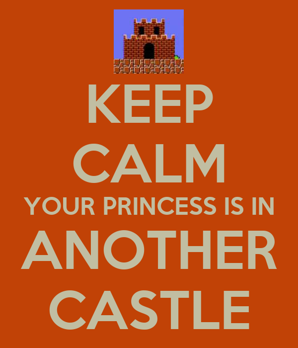 KEEP CALM YOUR PRINCESS IS IN ANOTHER CASTLE