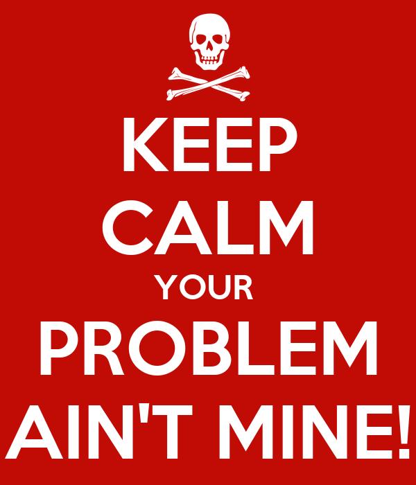 KEEP CALM YOUR  PROBLEM AIN'T MINE!