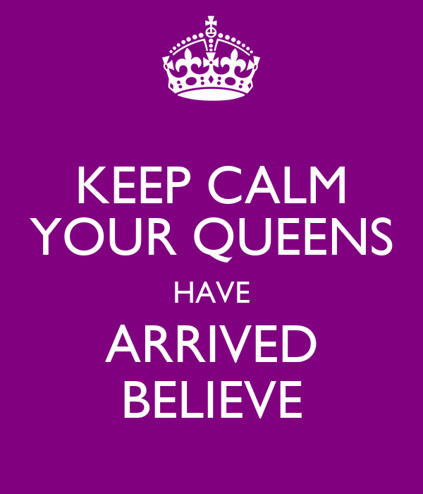 KEEP CALM YOUR QUEENS HAVE ARRIVED BELIEVE