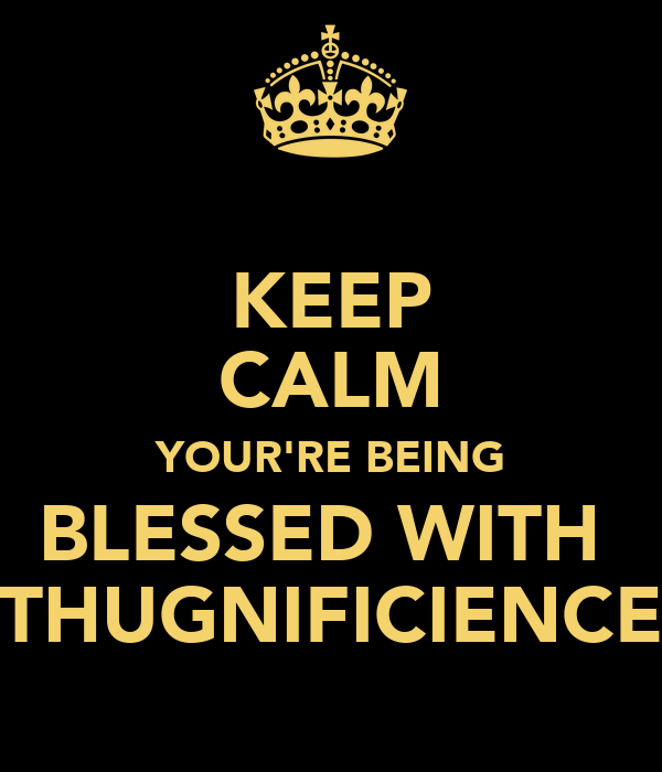 KEEP CALM YOUR'RE BEING BLESSED WITH  THUGNIFICIENCE