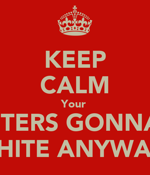 KEEP CALM Your  ROSTERS GONNA BE SHITE ANYWAY