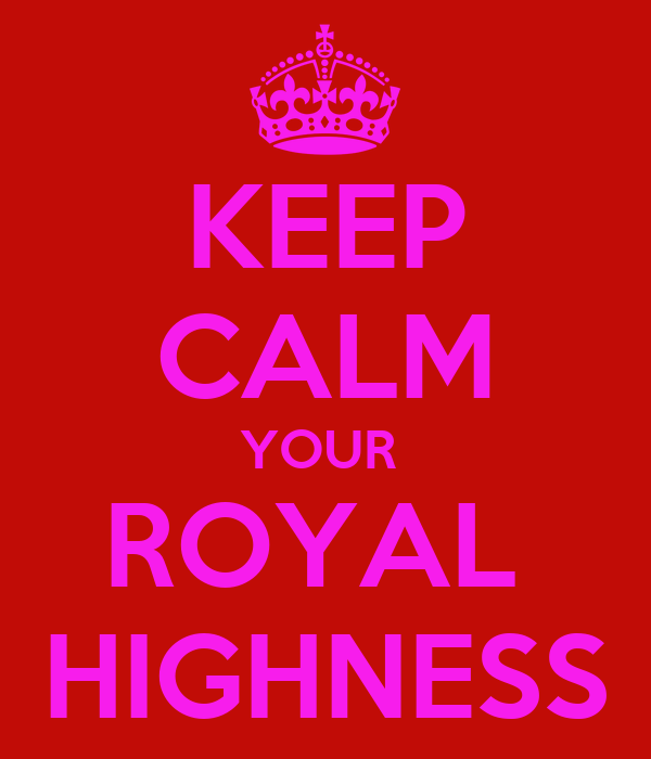 KEEP CALM YOUR  ROYAL  HIGHNESS