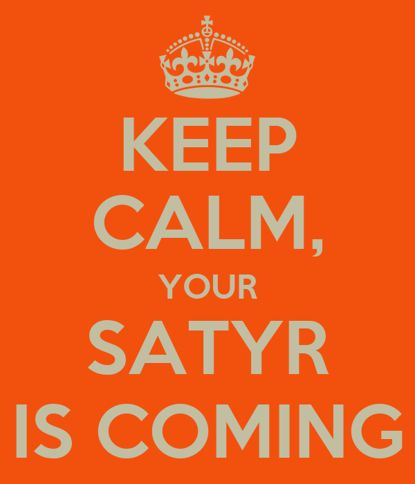 KEEP CALM, YOUR SATYR IS COMING