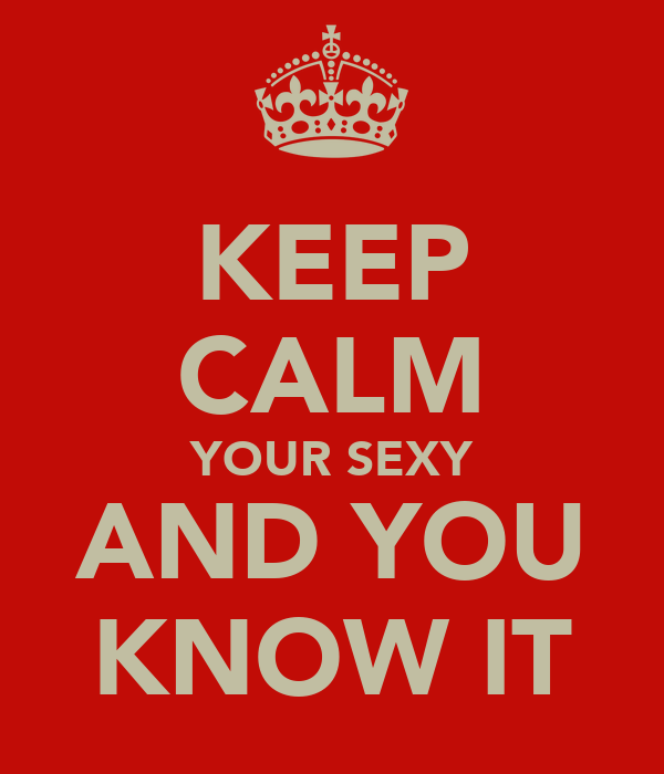 KEEP CALM YOUR SEXY AND YOU KNOW IT