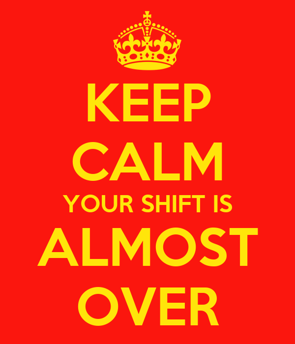 KEEP CALM YOUR SHIFT IS ALMOST OVER