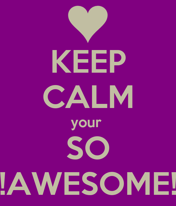 KEEP CALM your  SO !AWESOME!