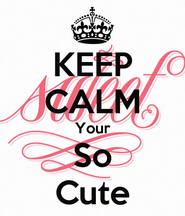 KEEP CALM Your So Cute