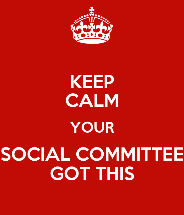 KEEP CALM YOUR SOCIAL COMMITTEE GOT THIS
