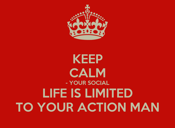 KEEP CALM - YOUR SOCIAL LIFE IS LIMITED TO YOUR ACTION MAN