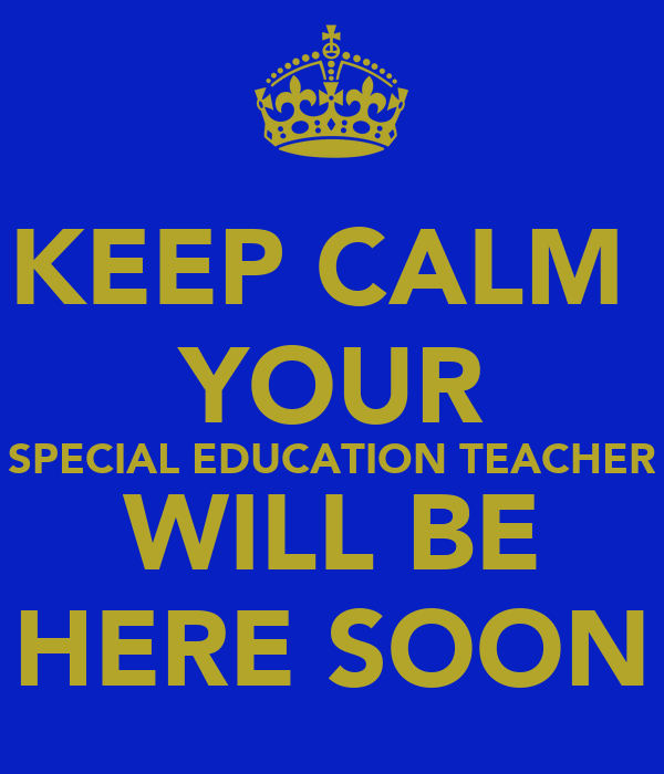 KEEP CALM  YOUR SPECIAL EDUCATION TEACHER WILL BE HERE SOON