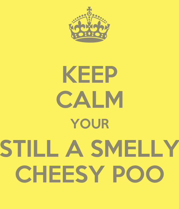 KEEP CALM YOUR STILL A SMELLY CHEESY POO