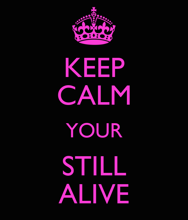 KEEP CALM YOUR STILL ALIVE