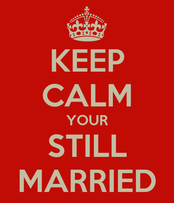 KEEP CALM YOUR STILL MARRIED