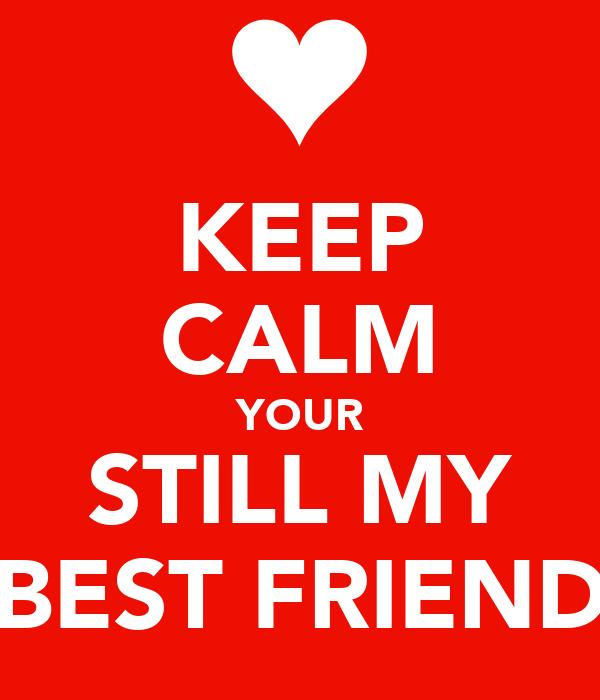 KEEP CALM YOUR STILL MY BEST FRIEND