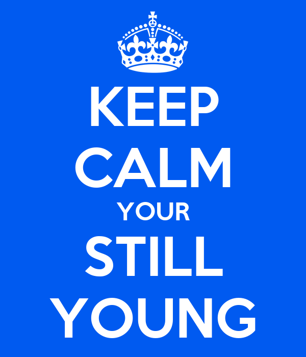 KEEP CALM YOUR STILL YOUNG