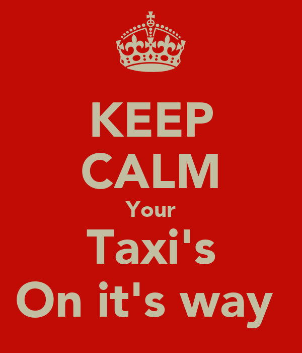 KEEP CALM Your Taxi's On it's way