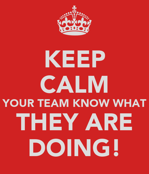 KEEP CALM YOUR TEAM KNOW WHAT THEY ARE DOING!