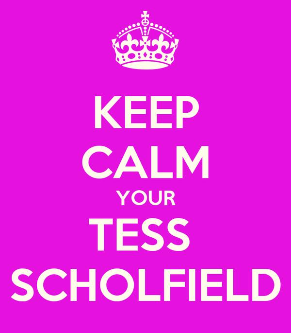 KEEP CALM YOUR TESS  SCHOLFIELD