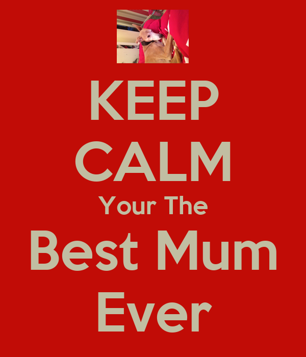 KEEP CALM Your The Best Mum Ever