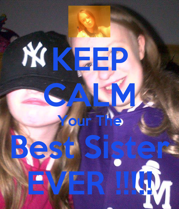 KEEP CALM Your The Best Sister EVER !!!!!