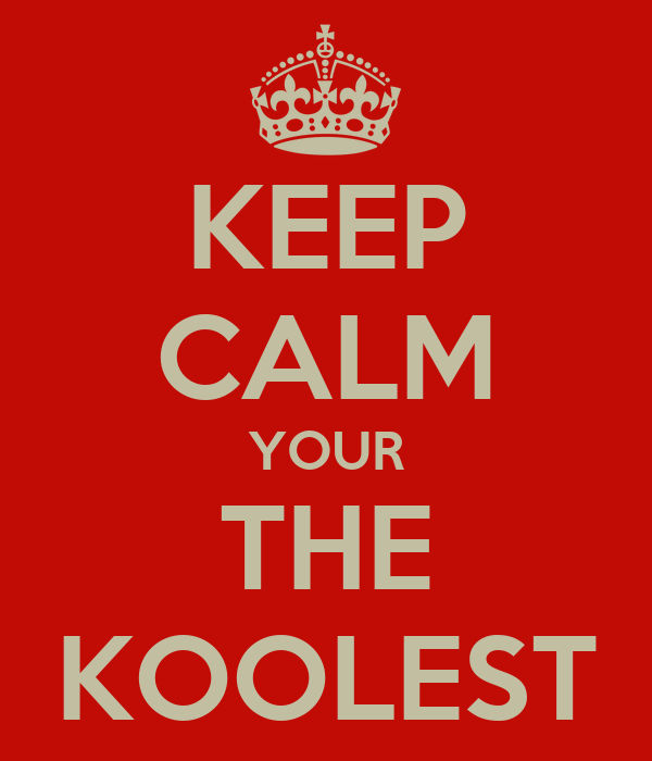 KEEP CALM YOUR THE KOOLEST