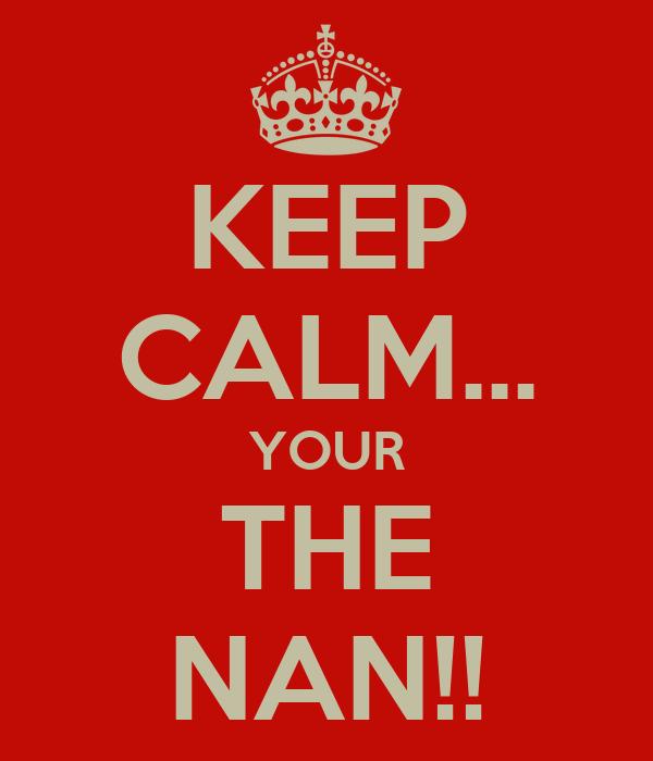 KEEP CALM... YOUR THE NAN!!