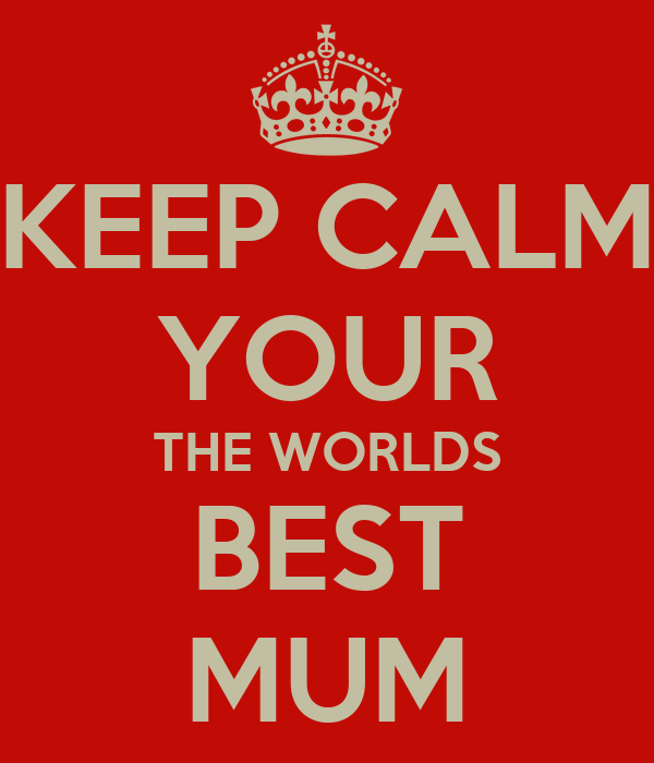 KEEP CALM YOUR THE WORLDS BEST MUM