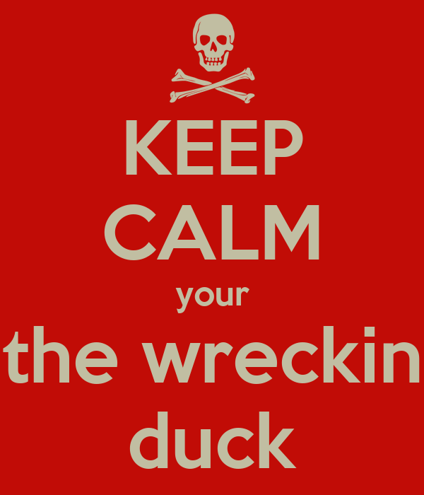 KEEP CALM your the wreckin duck