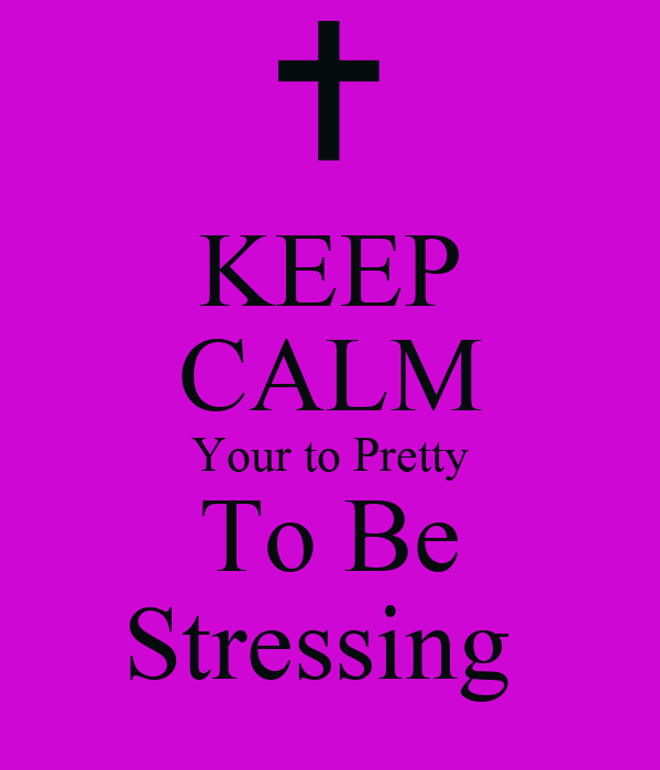 KEEP CALM Your to Pretty To Be Stressing