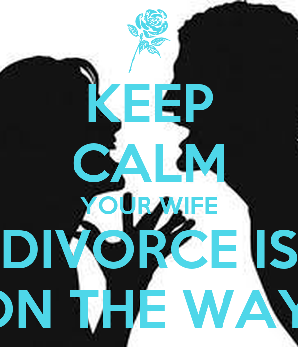 KEEP CALM YOUR WIFE DIVORCE IS ON THE WAY!