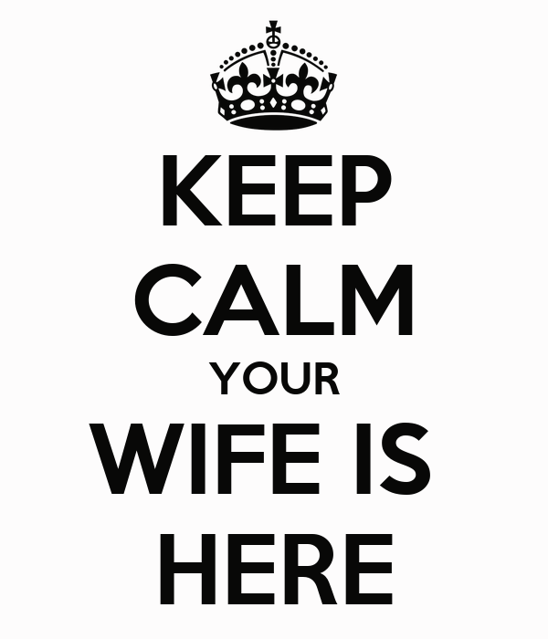 KEEP CALM YOUR WIFE IS  HERE