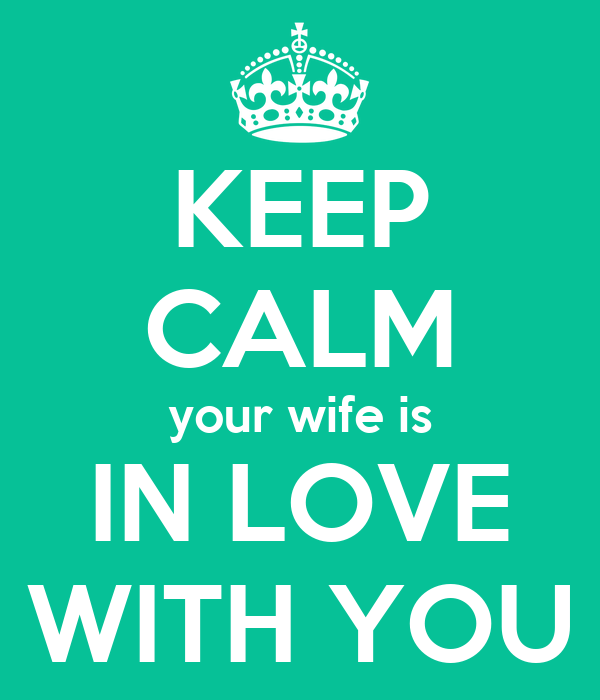 KEEP CALM your wife is IN LOVE WITH YOU
