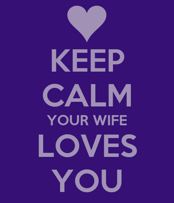 KEEP CALM YOUR WIFE LOVES YOU
